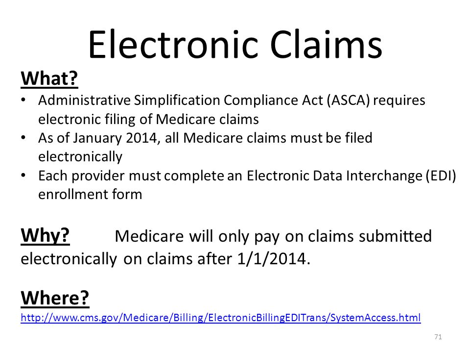 Electronic Claims What? Administrative Simplification Compliance Act (ASCA) requires electronic filing of Medicare claims As of January 2014, all Medi