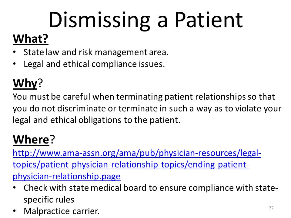 Dismissing a Patient What? State law and risk management area. Legal and ethical compliance issues. Why? You must be careful when terminating patient