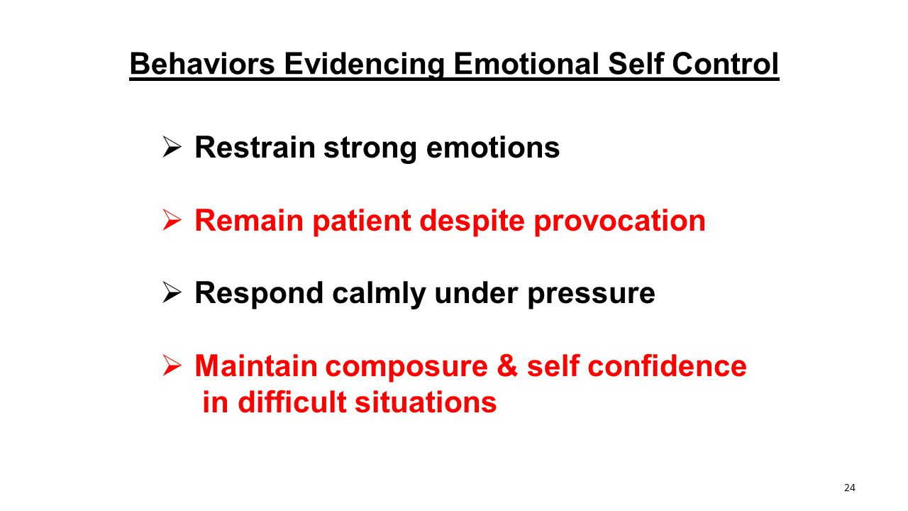 Behaviors Evidencing Emotional Self Control  Restrain strong emotions  Remain patient despite provocation  Respond calmly under pressure  Maintain