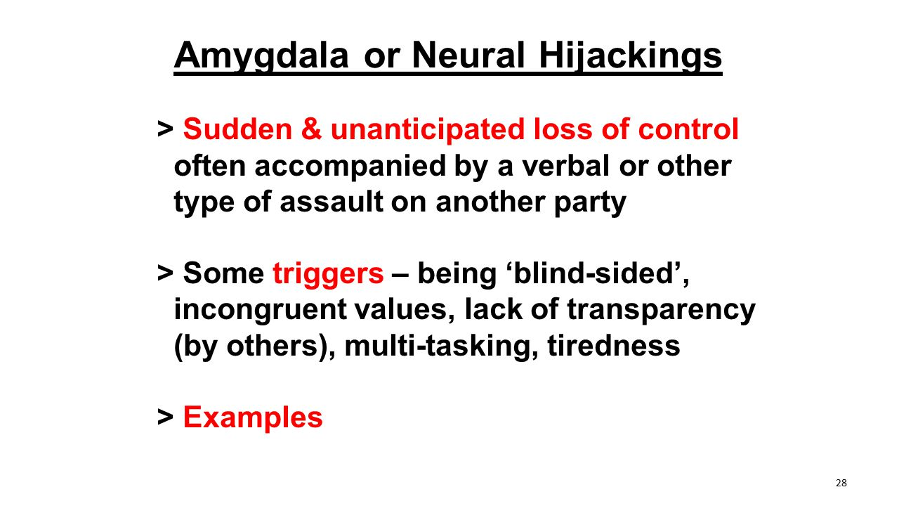 Amygdala or Neural Hijackings > Sudden & unanticipated loss of control often accompanied by a verbal or other type of assault on another party > Some