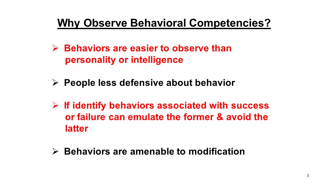 Why Observe Behavioral Competencies?  Behaviors are easier to observe than personality or intelligence  People less defensive about behavior  If id