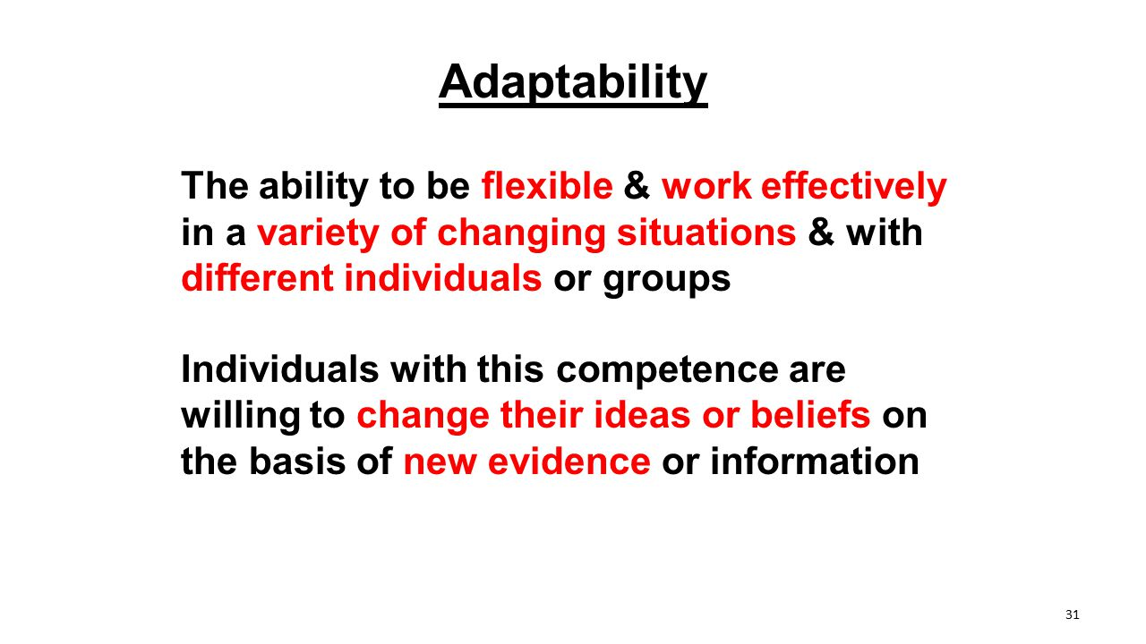 Adaptability The ability to be flexible & work effectively in a variety of changing situations & with different individuals or groups Individuals with