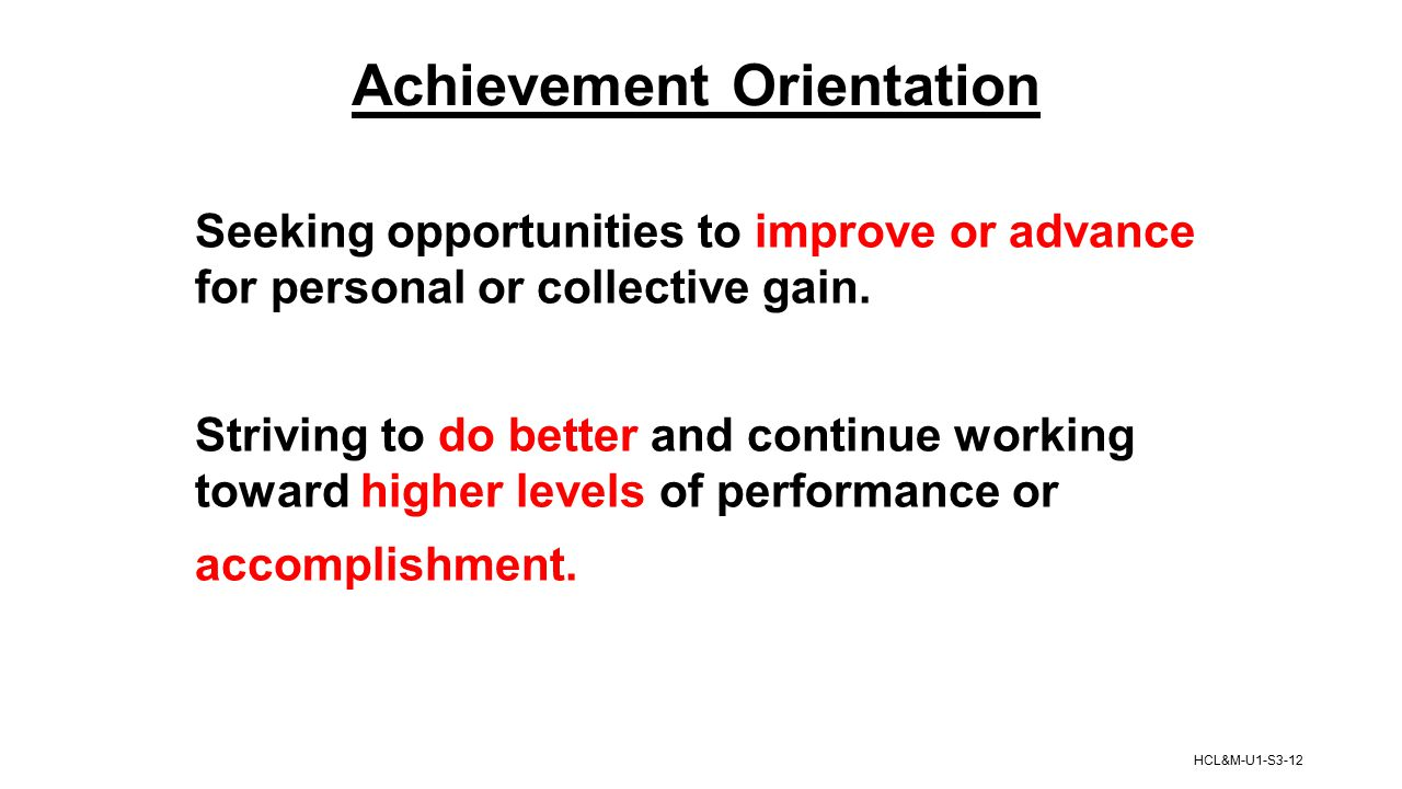 Achievement Orientation Seeking opportunities to improve or advance for personal or collective gain. Striving to do better and continue working toward