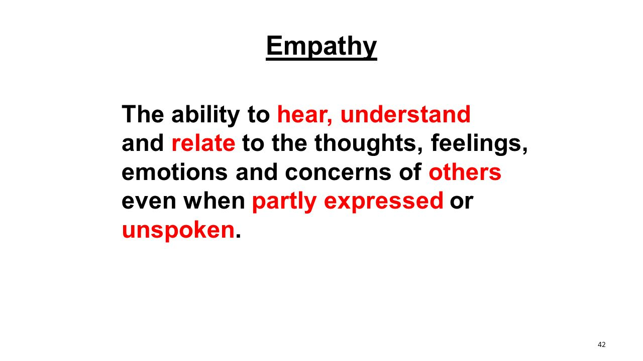 Empathy The ability to hear, understand and relate to the thoughts, feelings, emotions and concerns of others even when partly expressed or unspoken.