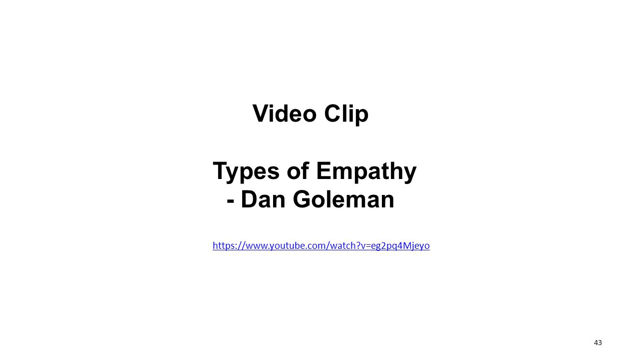 Video Clip Types of Empathy - Dan Goleman https://www.youtube.com/watch?v=eg2pq4Mjeyo 43