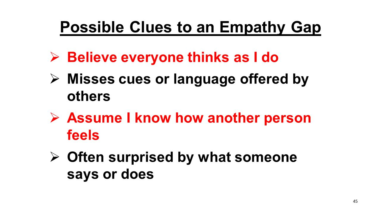 Possible Clues to an Empathy Gap  Believe everyone thinks as I do  Misses cues or language offered by others  Assume I know how another person feel