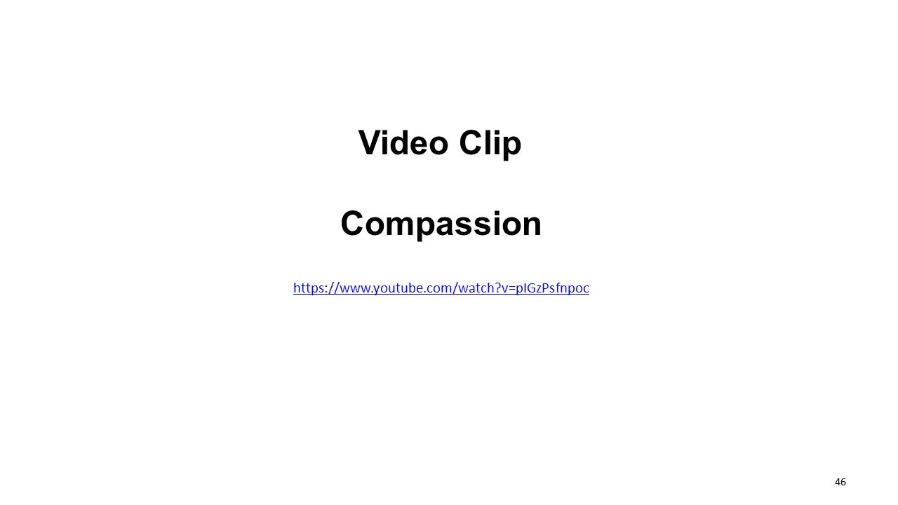Video Clip Compassion https://www.youtube.com/watch?v=pIGzPsfnpoc 46
