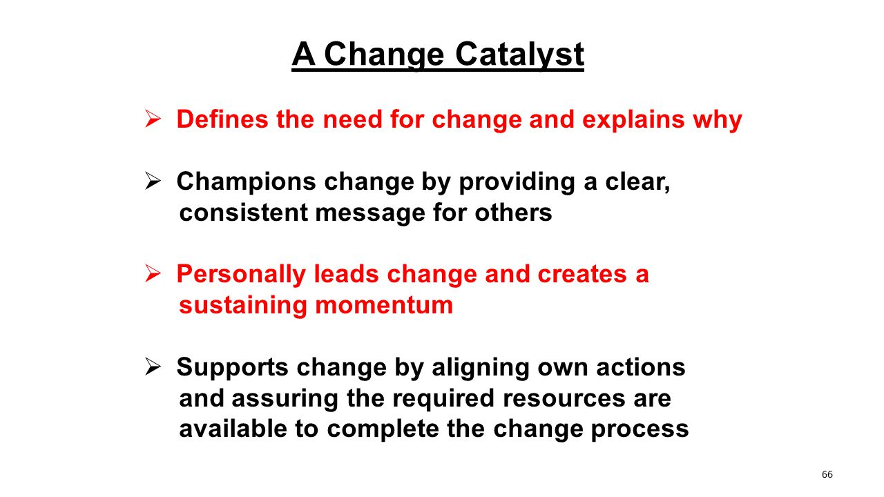 A Change Catalyst  Defines the need for change and explains why  Champions change by providing a clear, consistent message for others  Personally l