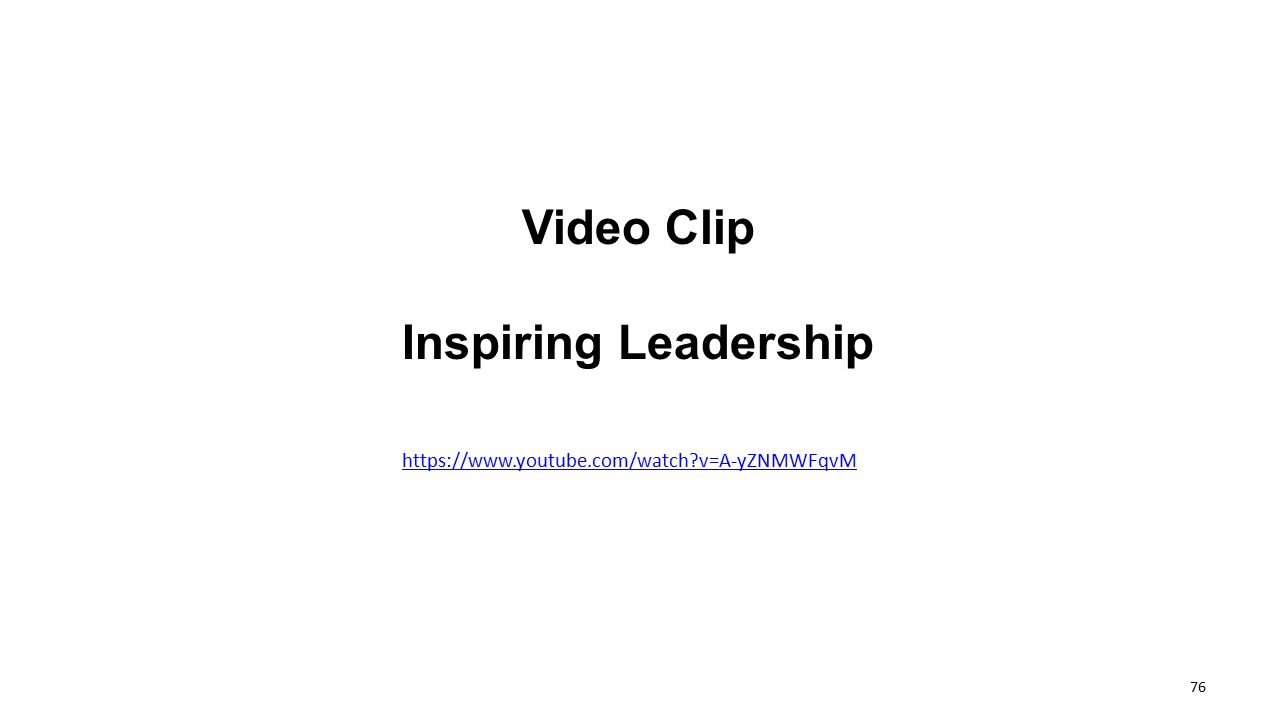 Video Clip Inspiring Leadership https://www.youtube.com/watch?v=A-yZNMWFqvM 76