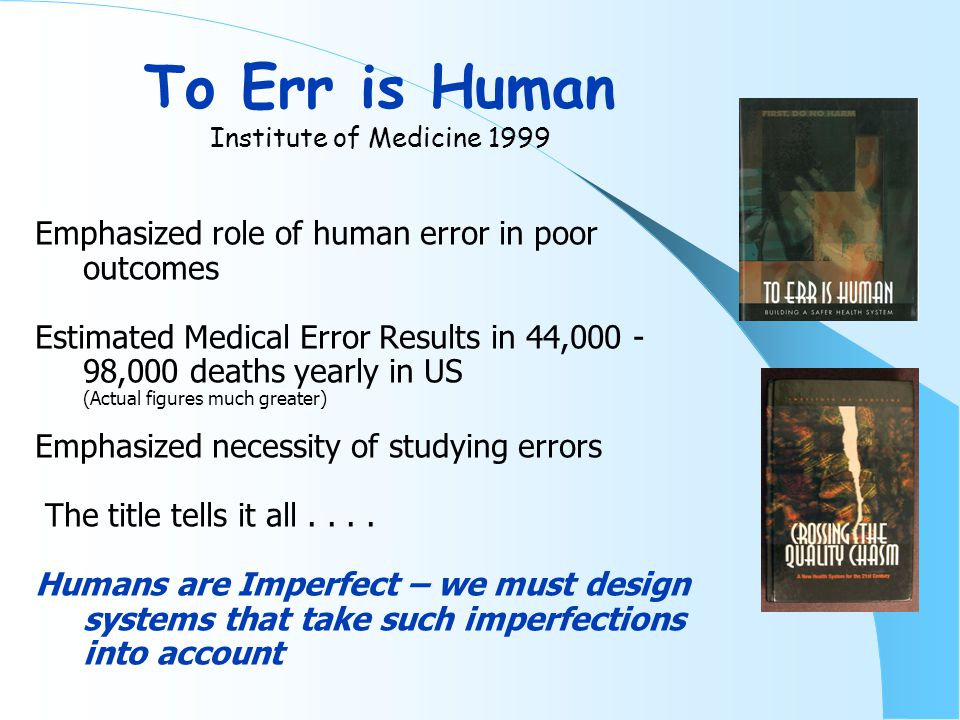 Error in Medicine Lucian Leape JAMA 1994 Landmark Paper tying Concepts of Human Error (by Reason) to Medical Error Amazingly pertinent even today Emphasized extent of problem – Harvard Medical Practice study 1991 Quoted Schimmel's 1964 report – Prospective analysis of 1014 medicine patients at Yale-New Haven Hospital Emphasized value of voluntary reporting at the bedside by the caregivers themselves