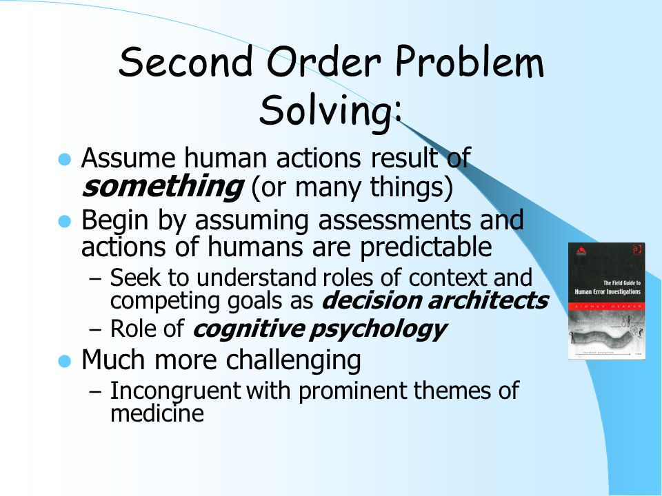First Order Problem Solving Worker compensates for system deficiencies – Classic work-arounds – The Spackle Resident – The system never is changed Failure recognized as human failure – Unreliable, inattentive, etc.