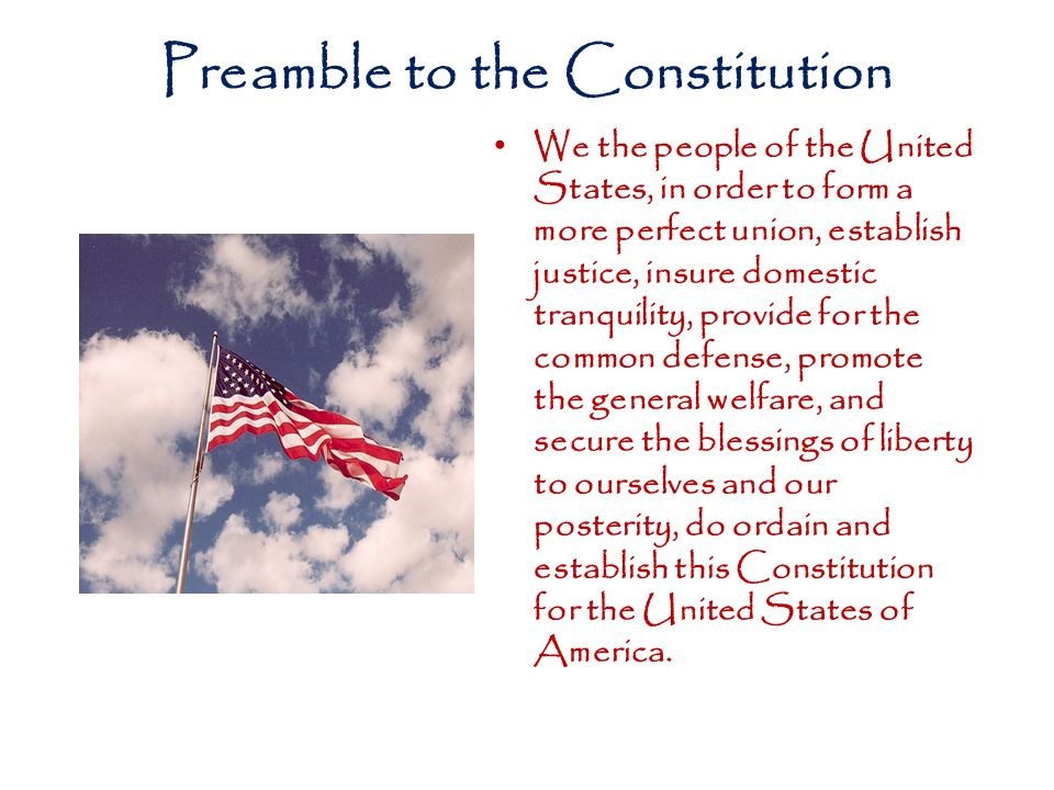 Preamble to the Constitution We the people of the United States, in order to form a more perfect union, establish justice, insure domestic tranquility