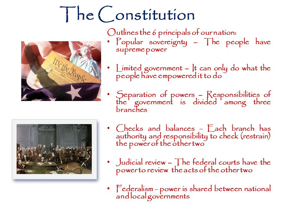 The Constitution Outlines the 6 principals of our nation: Popular sovereignty – The people have supreme power Limited government – It can only do what the people have empowered it to do Separation of powers – Responsibilities of the government is divided among three branches Checks and balances - Each branch has authority and responsibility to check (restrain) the power of the other two Judicial review – The federal courts have the power to review the acts of the other two Federalism - power is shared between national and local governments