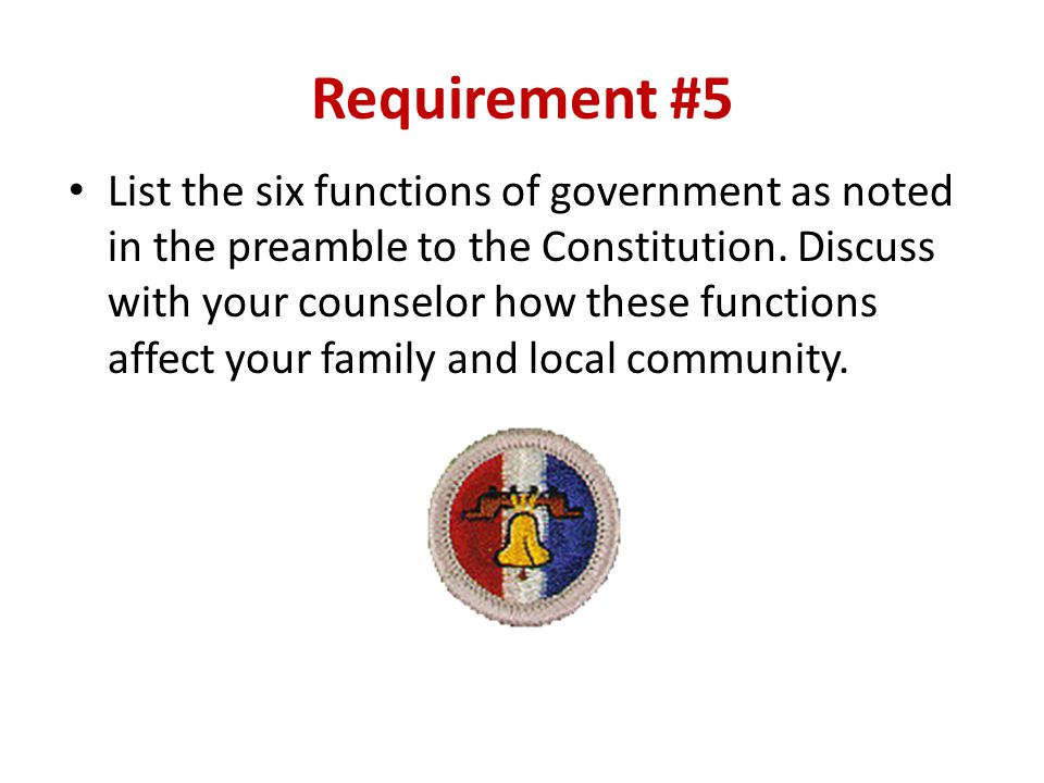 Requirement #5 List the six functions of government as noted in the preamble to the Constitution. Discuss with your counselor how these functions affe