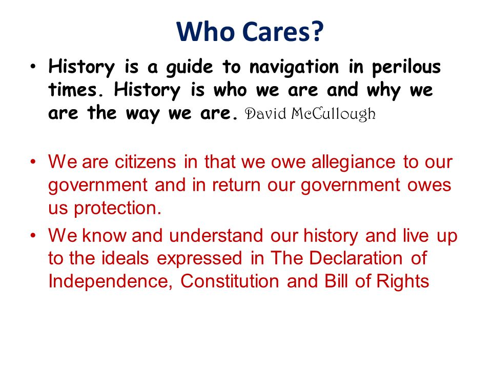 Who Cares? History is a guide to navigation in perilous times. History is who we are and why we are the way we are. David McCullough We are citizens i