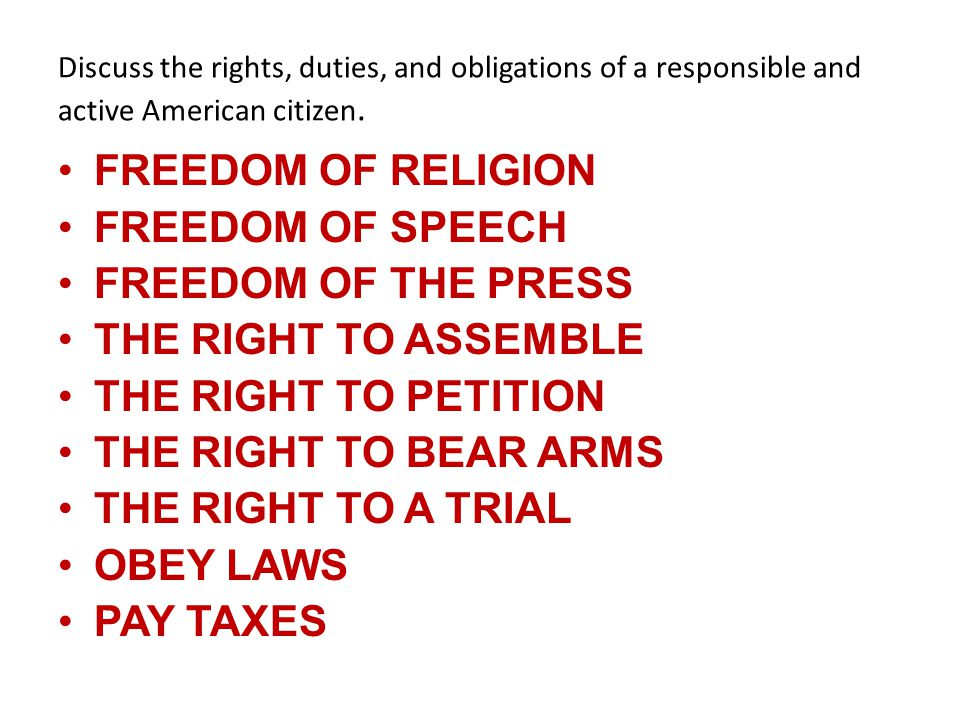 Discuss the rights, duties, and obligations of a responsible and active American citizen. FREEDOM OF RELIGION FREEDOM OF SPEECH FREEDOM OF THE PRESS T