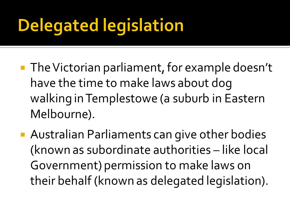  The Victorian parliament, for example doesn't have the time to make laws about dog walking in Templestowe (a suburb in Eastern Melbourne).  Austral