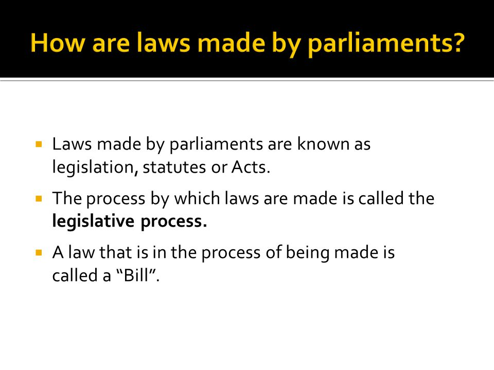  Laws made by parliaments are known as legislation, statutes or Acts.  The process by which laws are made is called the legislative process.  A law