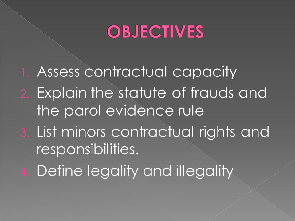 1. Assess contractual capacity 2. Explain the statute of frauds and the parol evidence rule 3. List minors contractual rights and responsibilities. 4.