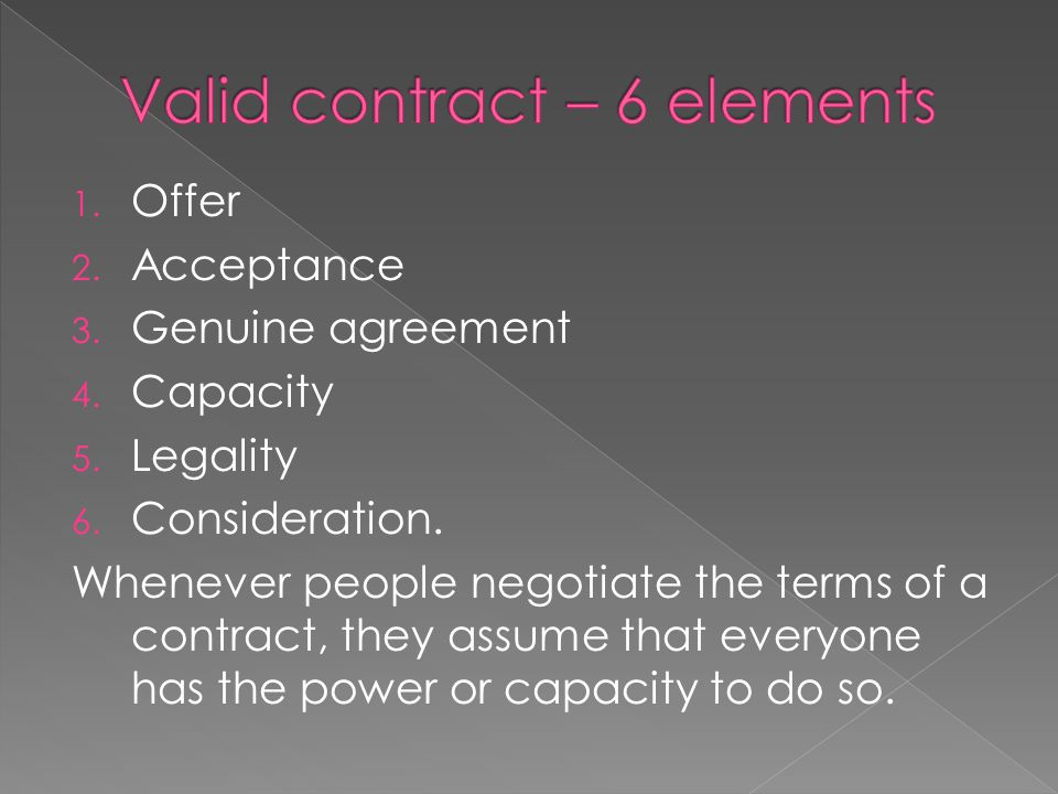 1. Offer 2. Acceptance 3. Genuine agreement 4. Capacity 5. Legality 6. Consideration. Whenever people negotiate the terms of a contract, they assume t