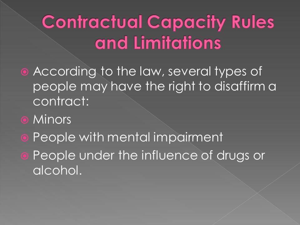  According to the law, several types of people may have the right to disaffirm a contract:  Minors  People with mental impairment  People under th