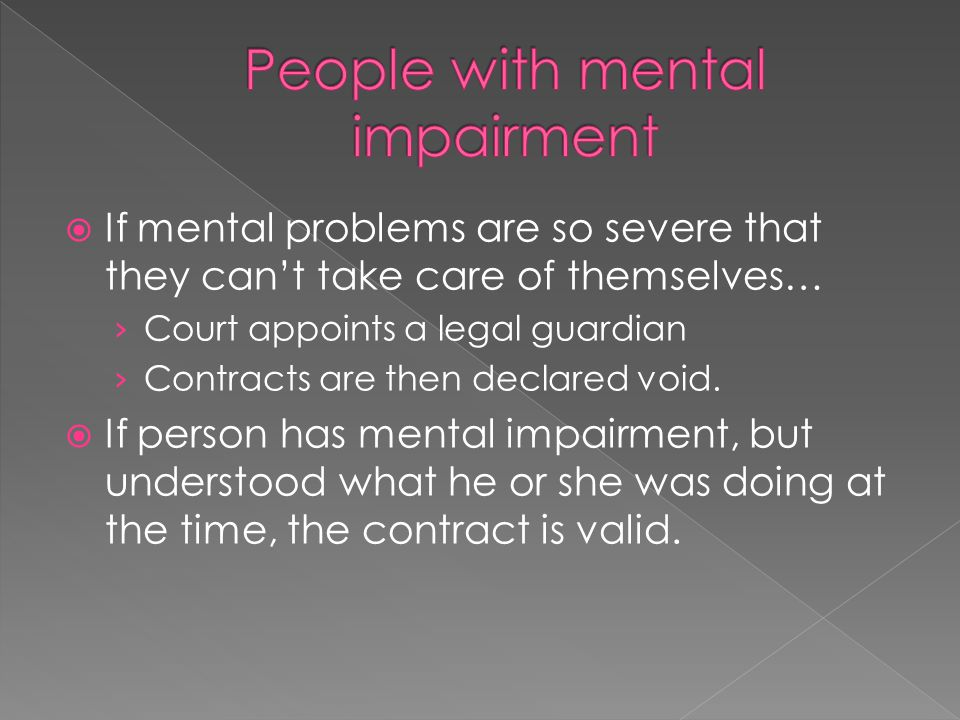  If mental problems are so severe that they can't take care of themselves… › Court appoints a legal guardian › Contracts are then declared void.  If