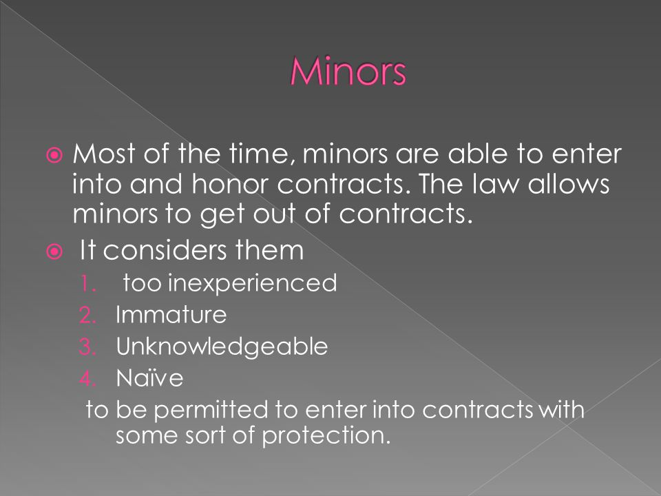  Most of the time, minors are able to enter into and honor contracts. The law allows minors to get out of contracts.  It considers them 1. too inexp