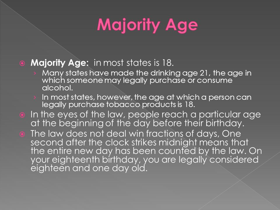  Majority Age: in most states is 18. › Many states have made the drinking age 21, the age in which someone may legally purchase or consume alcohol. ›