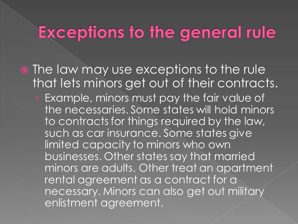  The law may use exceptions to the rule that lets minors get out of their contracts. › Example, minors must pay the fair value of the necessaries. So