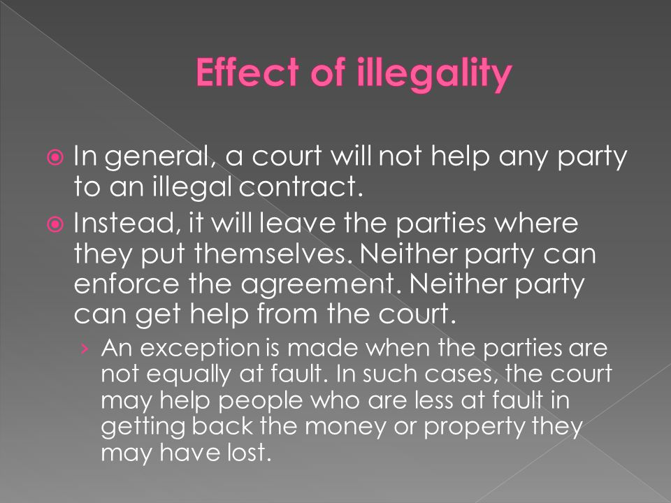  In general, a court will not help any party to an illegal contract.  Instead, it will leave the parties where they put themselves. Neither party ca