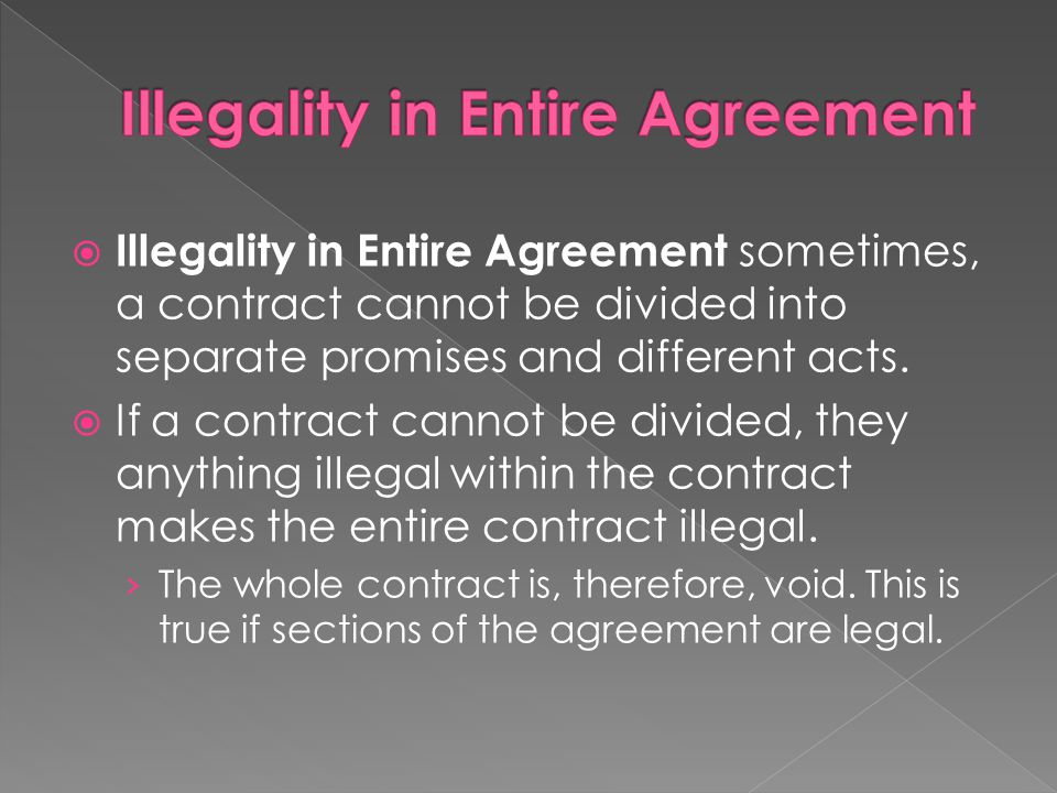  Illegality in Entire Agreement sometimes, a contract cannot be divided into separate promises and different acts.  If a contract cannot be divided,