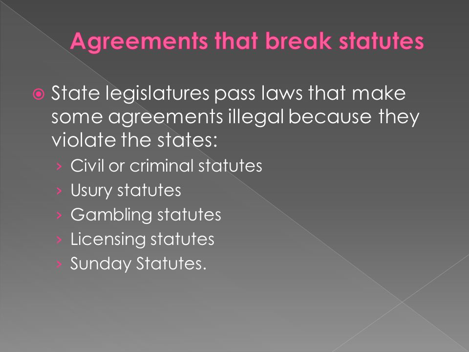  State legislatures pass laws that make some agreements illegal because they violate the states: › Civil or criminal statutes › Usury statutes › Gamb
