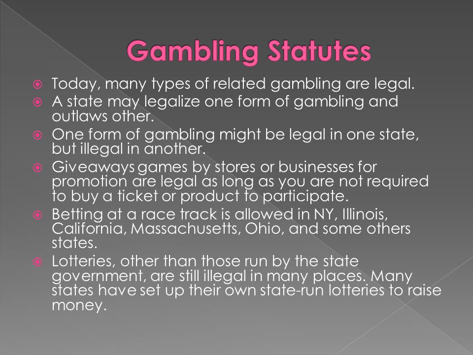  Today, many types of related gambling are legal.  A state may legalize one form of gambling and outlaws other.  One form of gambling might be lega