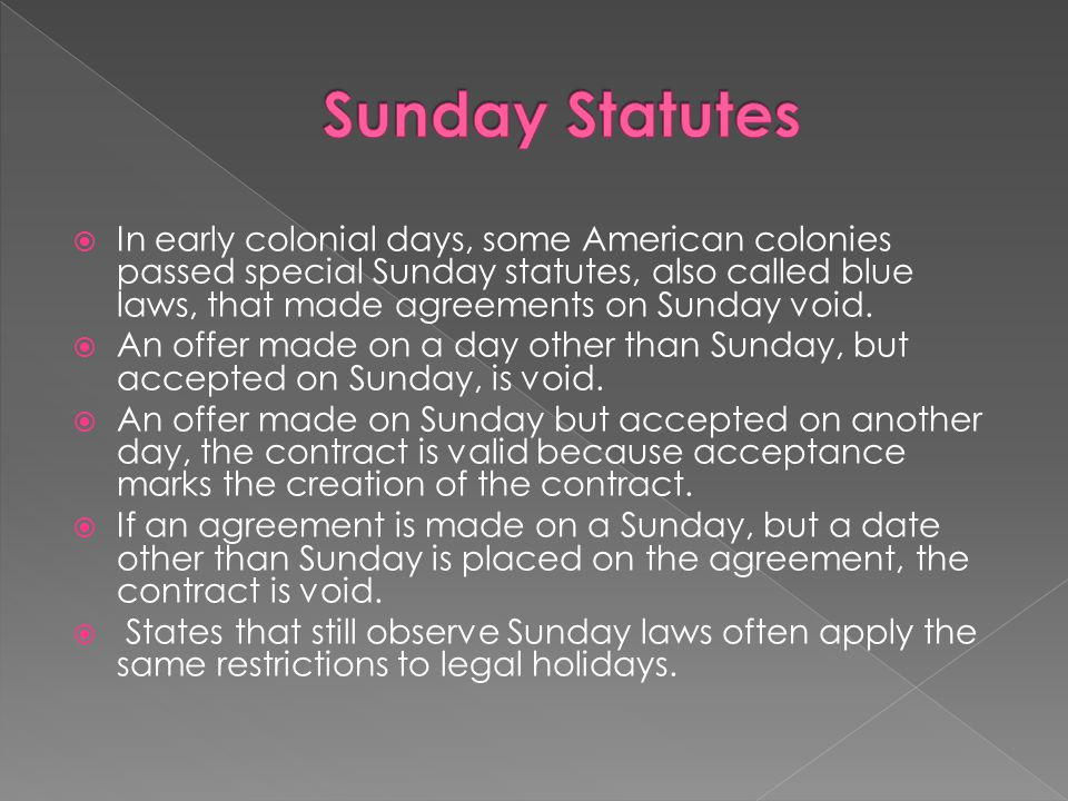  In early colonial days, some American colonies passed special Sunday statutes, also called blue laws, that made agreements on Sunday void.  An offe
