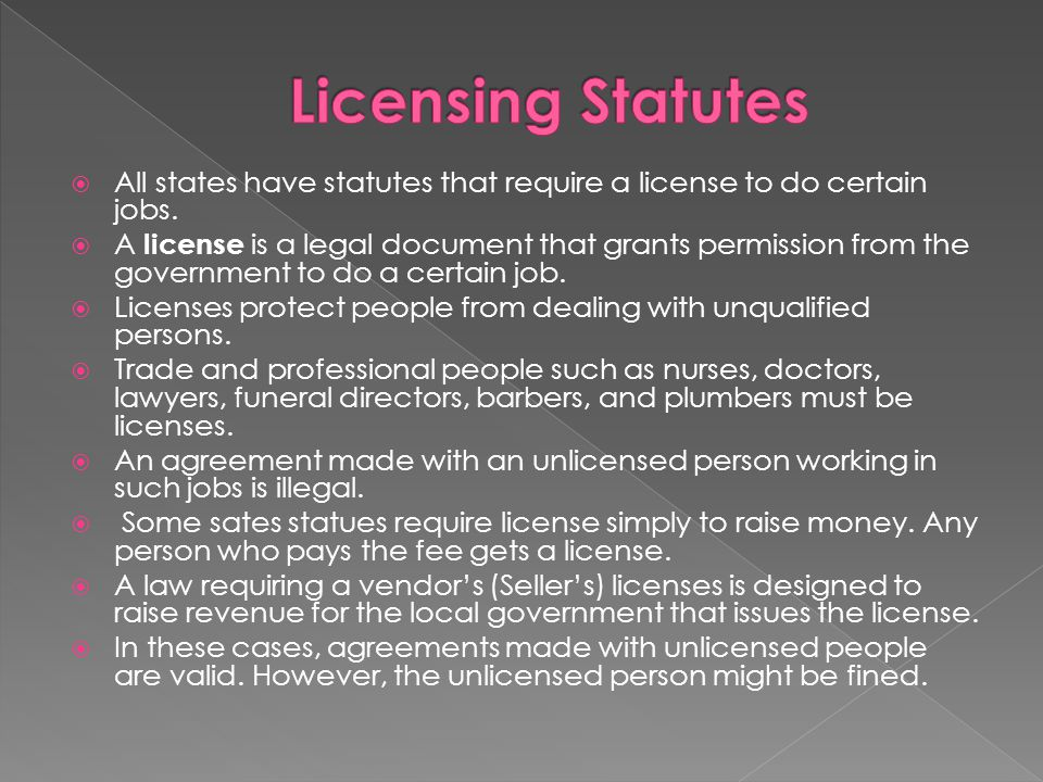  All states have statutes that require a license to do certain jobs.  A license is a legal document that grants permission from the government to do