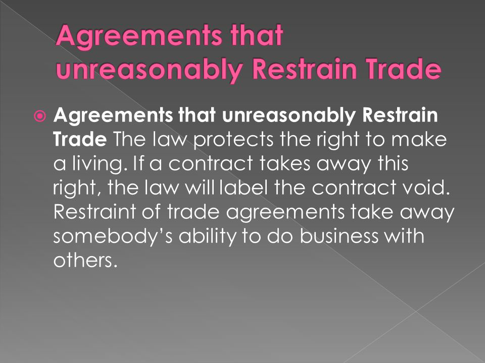  Agreements that unreasonably Restrain Trade The law protects the right to make a living. If a contract takes away this right, the law will label the