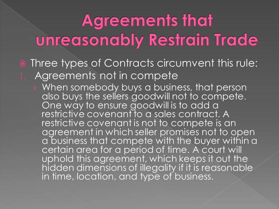  Three types of Contracts circumvent this rule: 1. Agreements not in compete › When somebody buys a business, that person also buys the sellers goodw