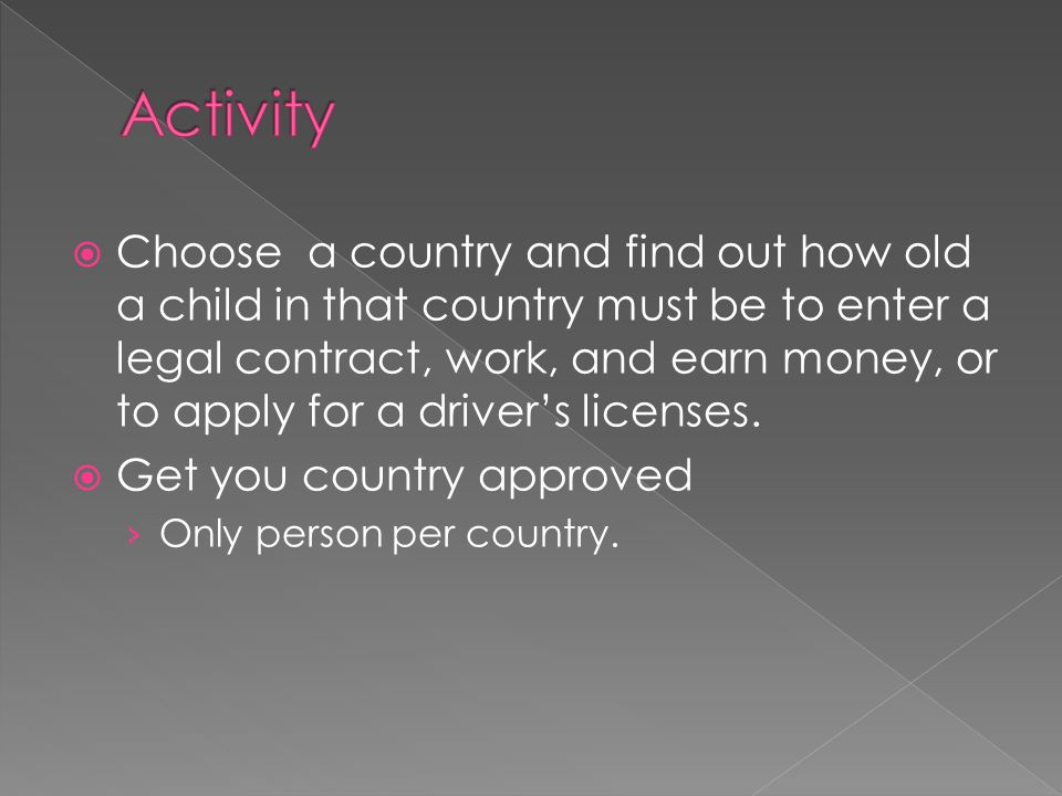  Choose a country and find out how old a child in that country must be to enter a legal contract, work, and earn money, or to apply for a driver's li
