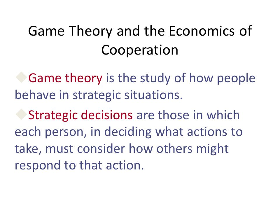 Game Theory and the Economics of Cooperation  Game theory is the study of how people behave in strategic situations.  Strategic decisions are those