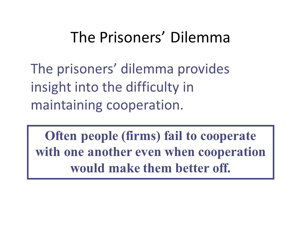 The Prisoners' Dilemma The prisoners' dilemma provides insight into the difficulty in maintaining cooperation. Often people (firms) fail to cooperate