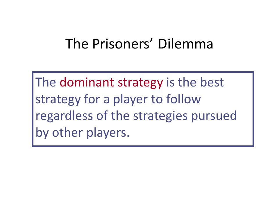 The Prisoners' Dilemma The dominant strategy is the best strategy for a player to follow regardless of the strategies pursued by other players.