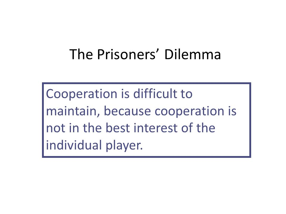 The Prisoners' Dilemma Cooperation is difficult to maintain, because cooperation is not in the best interest of the individual player.