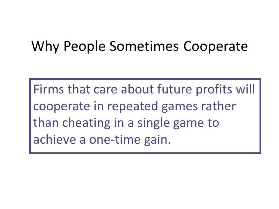 Why People Sometimes Cooperate Firms that care about future profits will cooperate in repeated games rather than cheating in a single game to achieve