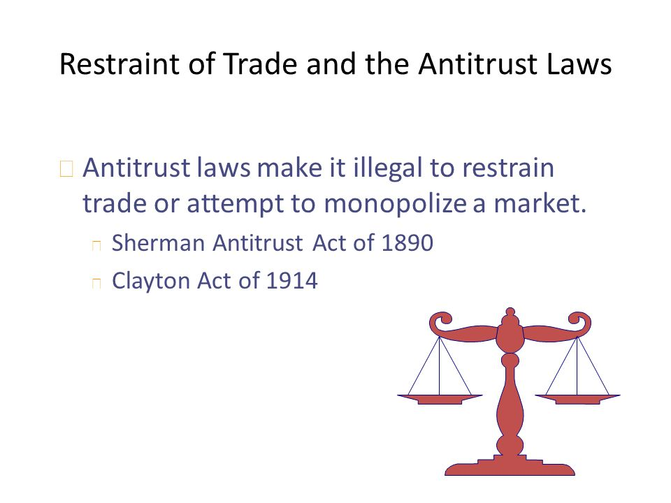 Restraint of Trade and the Antitrust Laws u Antitrust laws make it illegal to restrain trade or attempt to monopolize a market. u Sherman Antitrust Ac