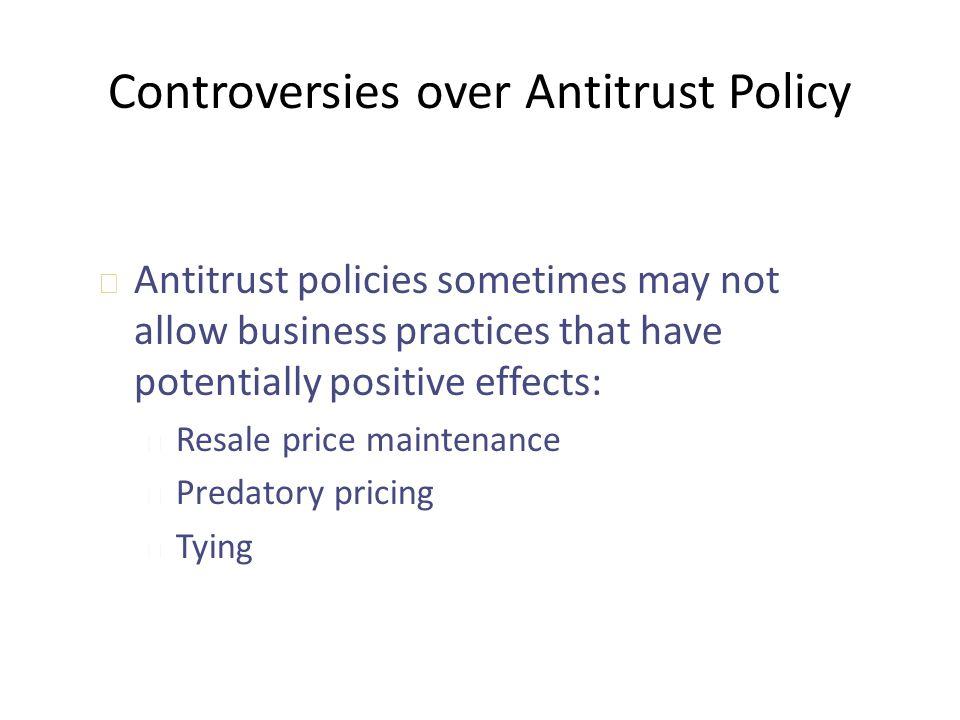 Controversies over Antitrust Policy u Antitrust policies sometimes may not allow business practices that have potentially positive effects: u Resale p