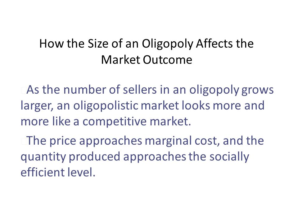 How the Size of an Oligopoly Affects the Market Outcome u As the number of sellers in an oligopoly grows larger, an oligopolistic market looks more an