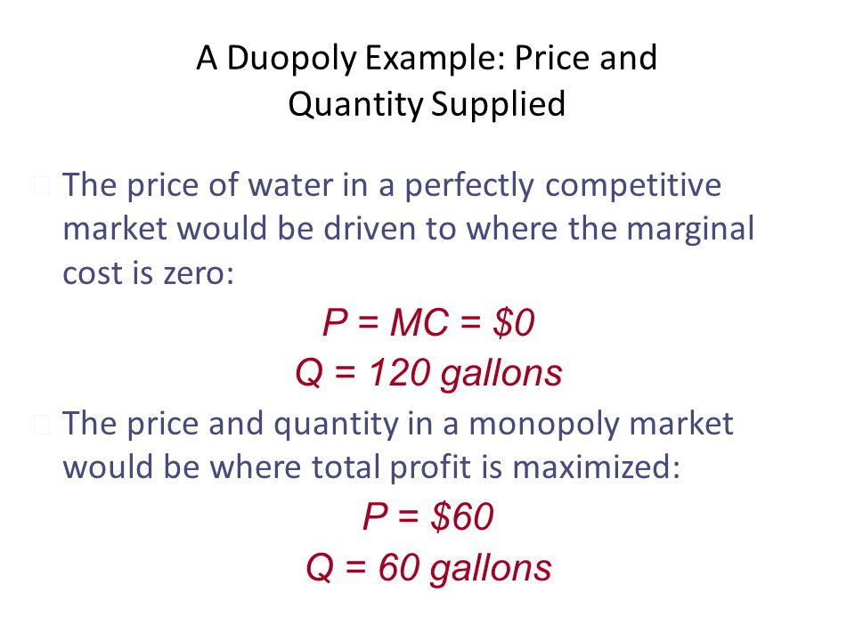 A Duopoly Example: Price and Quantity Supplied u The price of water in a perfectly competitive market would be driven to where the marginal cost is ze