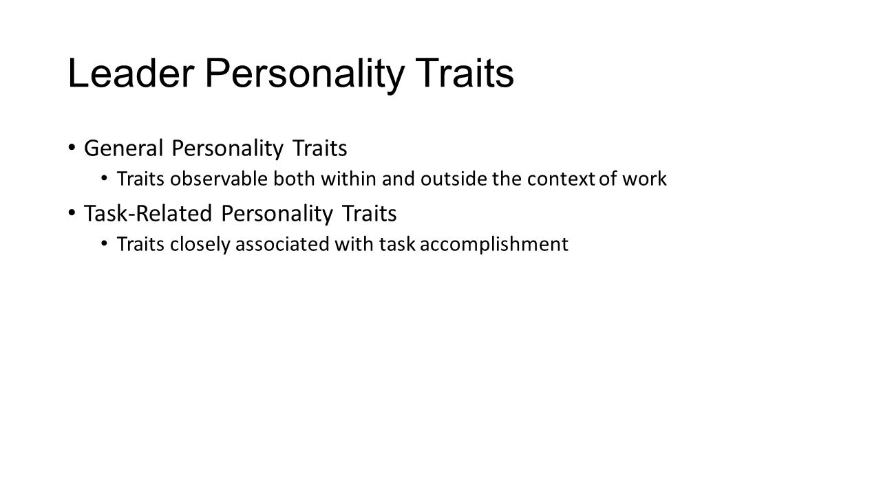 Leader Personality Traits General Personality Traits Traits observable both within and outside the context of work Task-Related Personality Traits Traits closely associated with task accomplishment