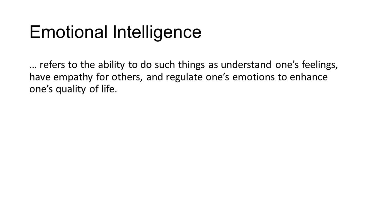 Emotional Intelligence … refers to the ability to do such things as understand one's feelings, have empathy for others, and regulate one's emotions to enhance one's quality of life.