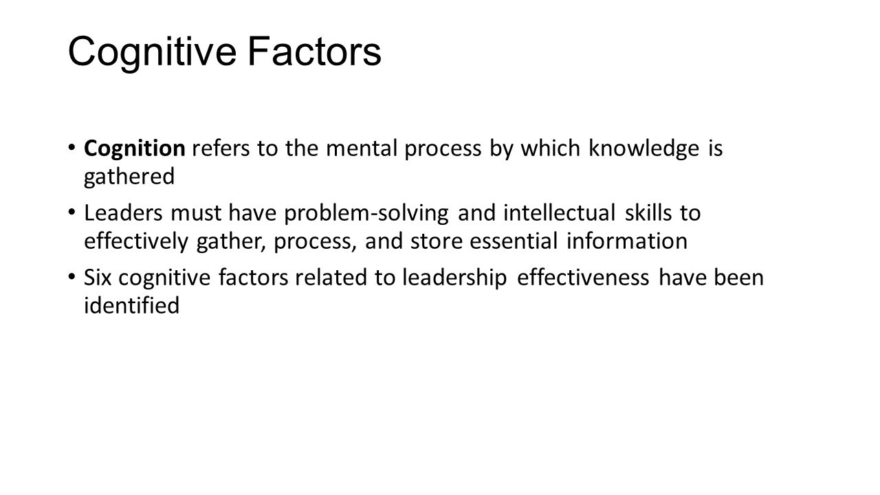 Cognitive Factors Cognition refers to the mental process by which knowledge is gathered Leaders must have problem-solving and intellectual skills to e